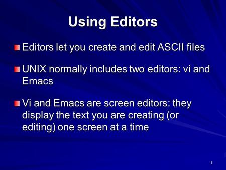 1 Using Editors Editors let you create and edit ASCII files UNIX normally includes two editors: vi and Emacs Vi and Emacs are screen editors: they display.