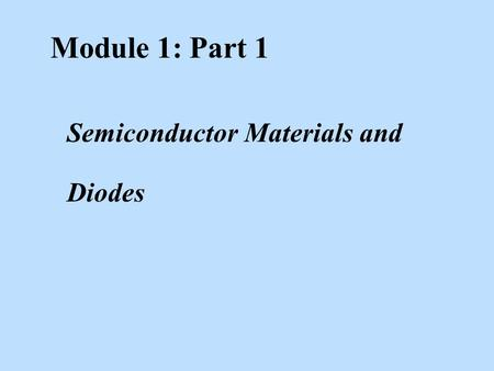 Module 1: Part 1 Semiconductor Materials and <strong>Diodes</strong>.