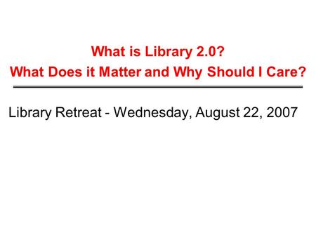 What is Library 2.0? What Does it Matter and Why Should I Care? Library Retreat - Wednesday, August 22, 2007.