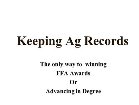 Keeping Ag Records The only way to winning FFA Awards Or Advancing in Degree.