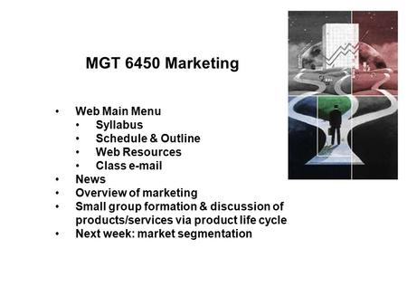 MGT 6450 Marketing Web Main Menu Syllabus Schedule & Outline Web Resources Class e-mail News Overview of marketing Small group formation & discussion of.
