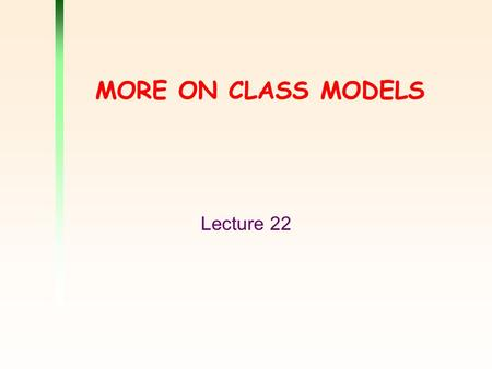 MORE ON CLASS MODELS Lecture 22. 2 Outline Aggregation and composition Roles Navigability Qualified association Derived association Constraints Association.