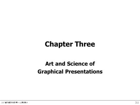 2007 會計資訊系統計學 ( 一 ) 上課投影片 3.1 Chapter Three Art and Science of Graphical Presentations.