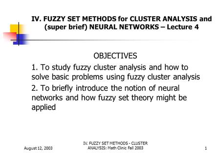 August 12, 2003 IV. FUZZY SET METHODS - CLUSTER ANALYSIS: Math Clinic Fall 20031 IV. FUZZY SET METHODS for CLUSTER ANALYSIS and (super brief) NEURAL NETWORKS.