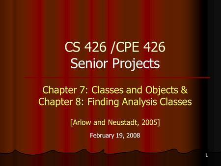 1 CS 426 /CPE 426 Senior Projects Chapter 7: Classes and Objects & Chapter 8: Finding Analysis Classes [Arlow and Neustadt, 2005] February 19, 2008.