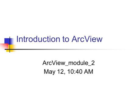 Introduction to ArcView ArcView_module_2 May 12, 10:40 AM.