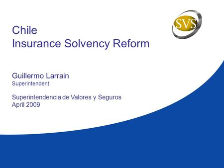 Chile Insurance Solvency Reform Guillermo Larrain Superintendent Superintendencia de Valores y Seguros April 2009.