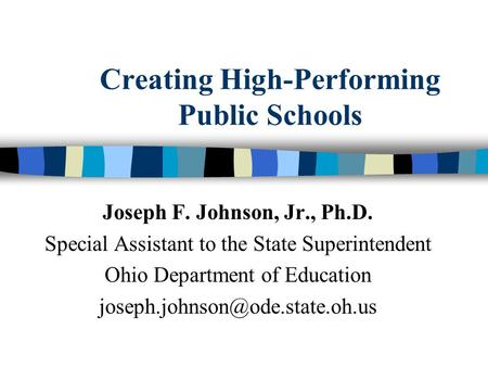 Creating High-Performing Public Schools Joseph F. Johnson, Jr., Ph.D. Special Assistant to the State Superintendent Ohio Department of Education