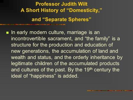"Professor Judith Wilt A Short History of ""Domesticity,"" and ""Separate Spheres"" In early modern culture, marriage is an incontrovertible sacrament, and."