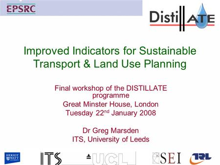 Improved Indicators for Sustainable Transport & Land Use Planning Final workshop of the DISTILLATE programme Great Minster House, London Tuesday 22 nd.