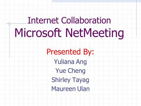 Internet Collaboration Microsoft NetMeeting Presented By: Yuliana Ang Yue Cheng Shirley Tayag Maureen Ulan.