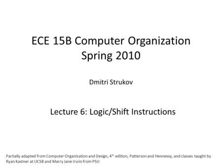 ECE 15B Computer Organization Spring 2010 Dmitri Strukov Lecture 6: Logic/Shift Instructions Partially adapted from Computer Organization and Design, 4.