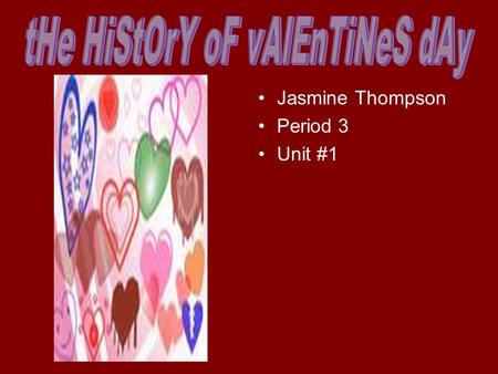 Jasmine Thompson Period 3 Unit #1. What do I think about valentines I think Valentines Day is a great day out of the year expect for my Birthday & Christmas.