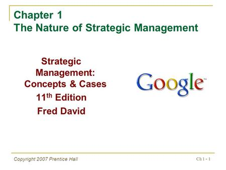 Ch 1 - 1 Copyright 2007 Prentice Hall Chapter 1 The Nature of Strategic Management Strategic Management: Concepts & Cases 11 th Edition Fred David.
