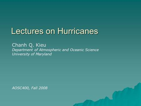 Lectures on Hurricanes Chanh Q. Kieu Department of Atmospheric and Oceanic Science University of Maryland AOSC400, Fall 2008.