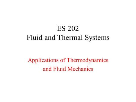 ES 202 Fluid and Thermal Systems Applications of Thermodynamics and Fluid Mechanics.