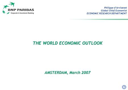 1 Philippe d'Arvisenet Global Chief Economist ECONOMIC RESEARCH DEPARTMENT THE WORLD ECONOMIC OUTLOOK AMSTERDAM, March 2007.