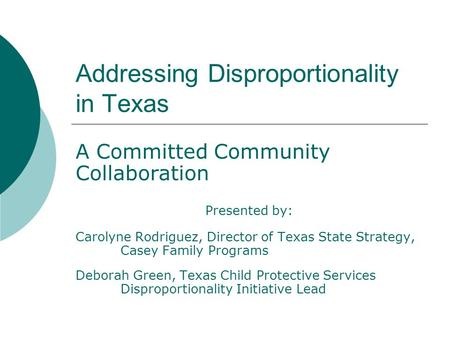 Addressing Disproportionality in Texas A Committed Community Collaboration Presented by: Carolyne Rodriguez, Director of Texas State Strategy, Casey Family.