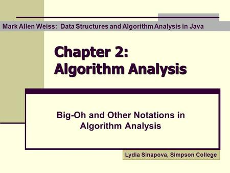 Chapter 2: Algorithm Analysis Big-Oh and Other Notations in Algorithm Analysis Lydia Sinapova, Simpson College Mark Allen Weiss: Data Structures and Algorithm.