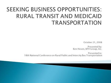 October 21, 2008 Presented by: Ken Hosen, KFH Group, Inc. Presented to: 18th National Conference on Rural Public and Intercity Bus Transportation.