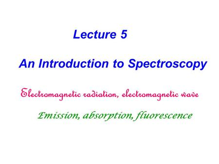 Lecture 5 An Introduction to Spectroscopy Electromagnetic radiation, electromagnetic wave Emission, absorption, fluorescence.
