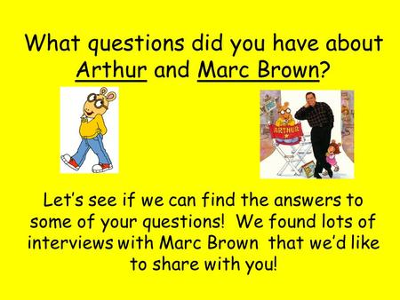 What questions did you have about Arthur and Marc Brown? Let's see if we can find the answers to some of your questions! We found lots of interviews with.