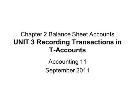 Chapter 2 Balance Sheet Accounts UNIT 3 Recording Transactions in T-Accounts Accounting 11 September 2011.
