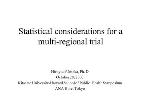 Statistical considerations for a multi-regional trial Hiroyuki Uesaka, Ph. D October 28, 2003 Kitasato University-Harvard School of Public Health Symposium.