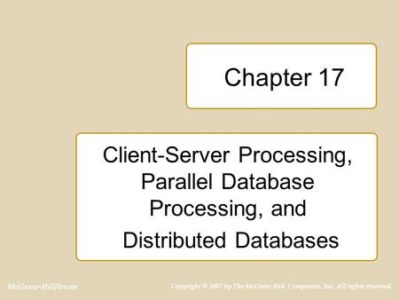 McGraw-Hill/Irwin Copyright © 2007 by The McGraw-Hill Companies, Inc. All rights reserved. Chapter 17 Client-Server Processing, Parallel Database Processing,