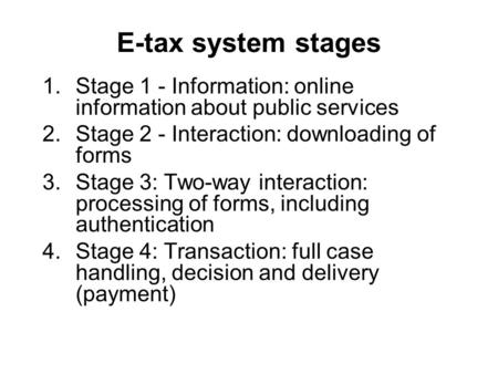 E-tax system stages 1.Stage 1 - Information: online information about public services 2.Stage 2 - Interaction: downloading of forms 3.Stage 3: Two-way.