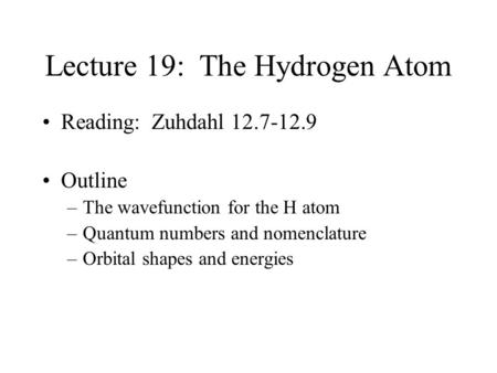 Lecture 19: The Hydrogen Atom Reading: Zuhdahl 12.7-12.9 Outline –The wavefunction for the H atom –Quantum numbers and nomenclature –Orbital shapes and.