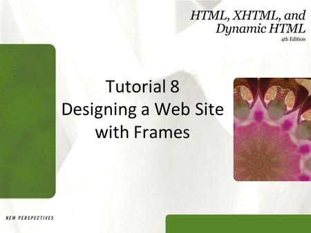 Tutorial 8 Designing a Web Site with Frames. XP Objectives Explore the uses of frames in a Web site Create a frameset consisting of rows and columns of.