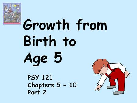 Growth from Birth to Age 5 PSY 121 Chapters 5 - 10 Part 2.