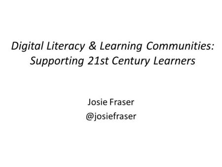 Digital Literacy & Learning Communities: Supporting 21st Century Learners Josie