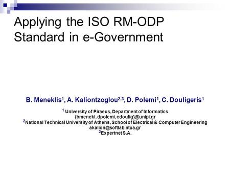 Applying the ISO RM-ODP Standard in e-Government B. Meneklis 1, A. Kaliontzoglou 2,3, D. Polemi 1, C. Douligeris 1 1 University of Piraeus, Department.