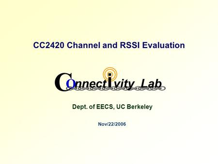 CC2420 Channel and RSSI Evaluation Nov/22/2006 Dept. of EECS, UC Berkeley C O nnect vityLab i.