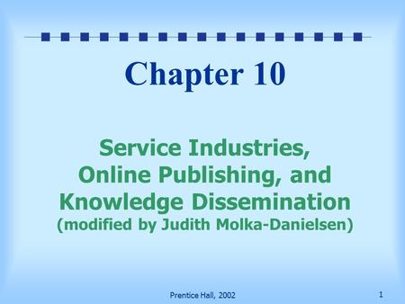 1 Prentice Hall, 2002 Chapter 10 Service Industries, <strong>Online</strong> Publishing, and Knowledge Dissemination (modified by Judith Molka-Danielsen)