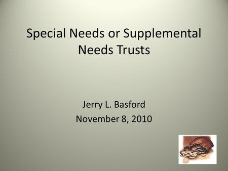 Special Needs or Supplemental Needs Trusts Jerry L. Basford November 8, 2010.