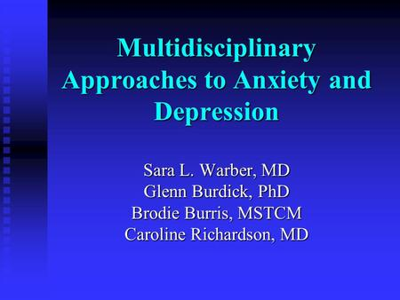 Multidisciplinary Approaches to Anxiety and Depression Sara L. Warber, MD Glenn Burdick, PhD Brodie Burris, MSTCM Caroline Richardson, MD.