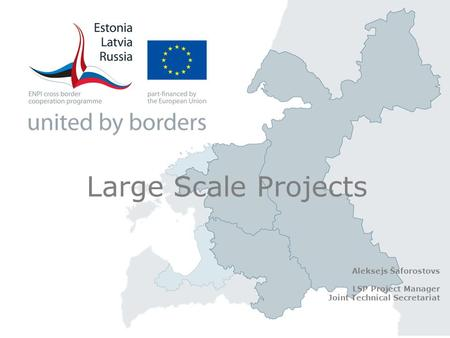 Large Scale Projects Aleksejs Šaforostovs LSP Project Manager Joint Technical Secretariat.
