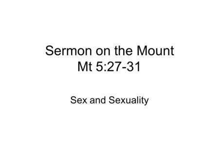 Sermon on the Mount Mt 5:27-31 Sex and Sexuality.