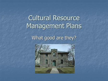 Cultural Resource Management Plans What good are they?