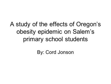 A study of the effects of Oregon's <strong>obesity</strong> epidemic on Salem's primary school students By: Cord Jonson.