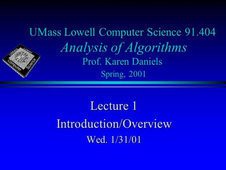 UMass Lowell Computer Science 91.404 Analysis of Algorithms Prof. Karen Daniels Spring, 2001 Lecture 1 Introduction/Overview Wed. 1/31/01.