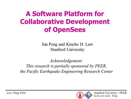 Stanford University / PEER K.H. Law and J. Peng Law, Peng 2000 A Software Platform for Collaborative Development of OpenSees Jun Peng and Kincho H. Law.