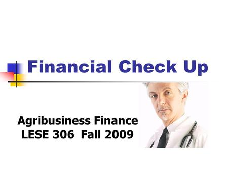 Financial Check Up Agribusiness Finance LESE 306 Fall 2009.