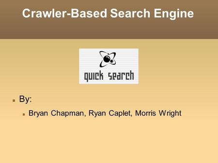 Crawler-Based Search Engine By: Bryan Chapman, Ryan Caplet, Morris Wright.
