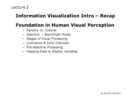 © Anselm Spoerri Lecture 2 Information Visualization Intro – Recap Foundation in Human Visual Perception –Sensory vs. Cultural –Attention – Searchlight.