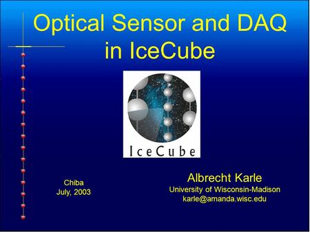 Optical Sensor and DAQ in IceCube Albrecht Karle University of Wisconsin-Madison Chiba July, 2003.