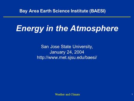 1 Weather and Climate Bay Area Earth Science Institute (BAESI) Energy in the Atmosphere San Jose State University, January 24, 2004